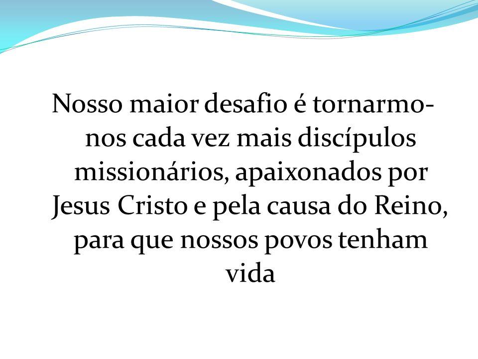 Nosso maior desafio é tornarmo- nos cada vez mais discípulos missionários, apaixonados por Jesus Cristo e pela causa do Reino, para que nossos povos t