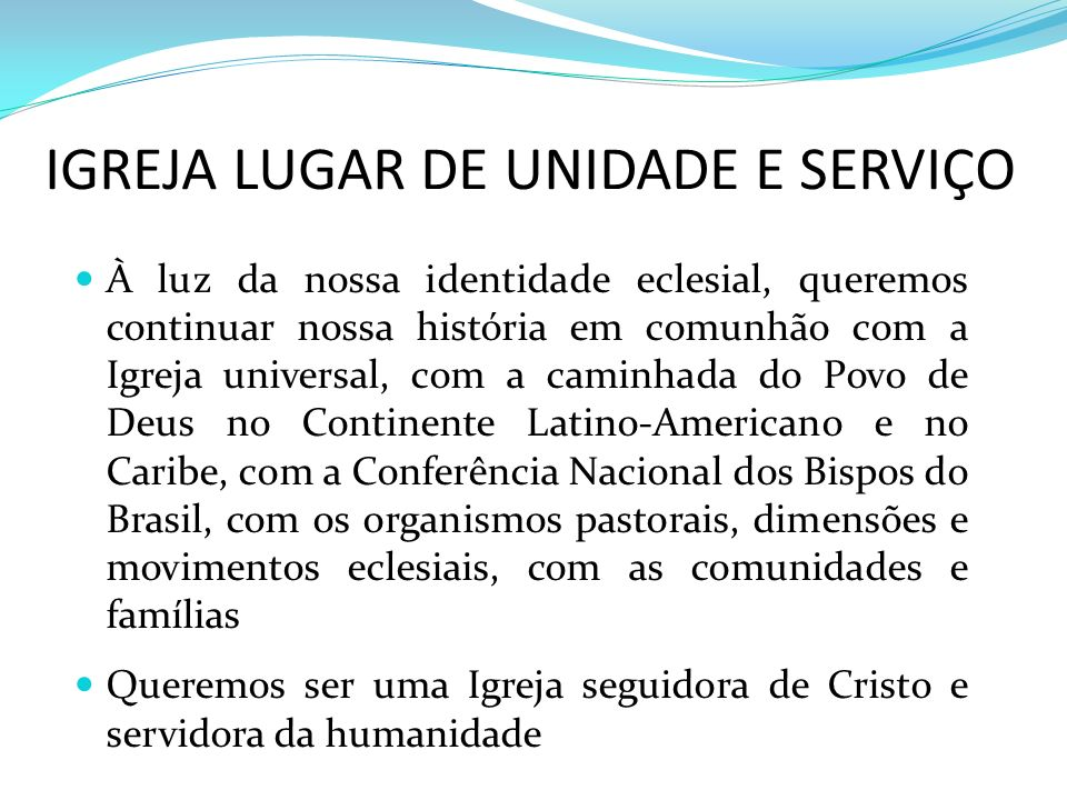 IGREJA LUGAR DE UNIDADE E SERVIÇO À luz da nossa identidade eclesial, queremos continuar nossa história em comunhão com a Igreja universal, com a cami