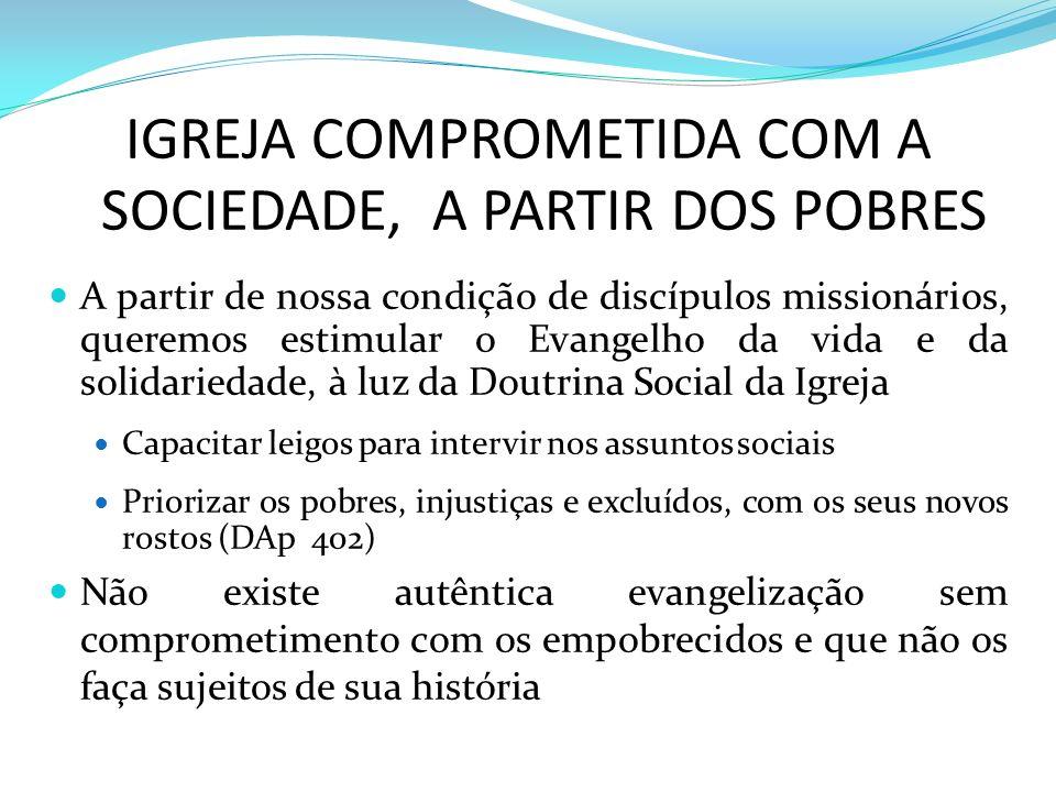 IGREJA COMPROMETIDA COM A SOCIEDADE, A PARTIR DOS POBRES A partir de nossa condição de discípulos missionários, queremos estimular o Evangelho da vida