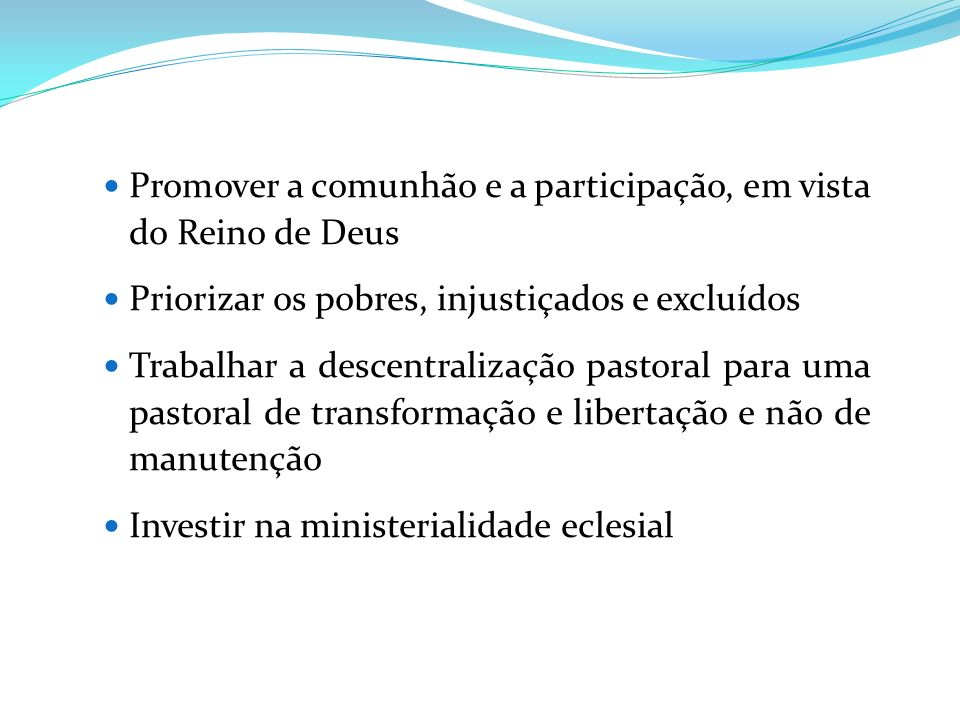 Promover a comunhão e a participação, em vista do Reino de Deus Priorizar os pobres, injustiçados e excluídos Trabalhar a descentralização pastoral pa