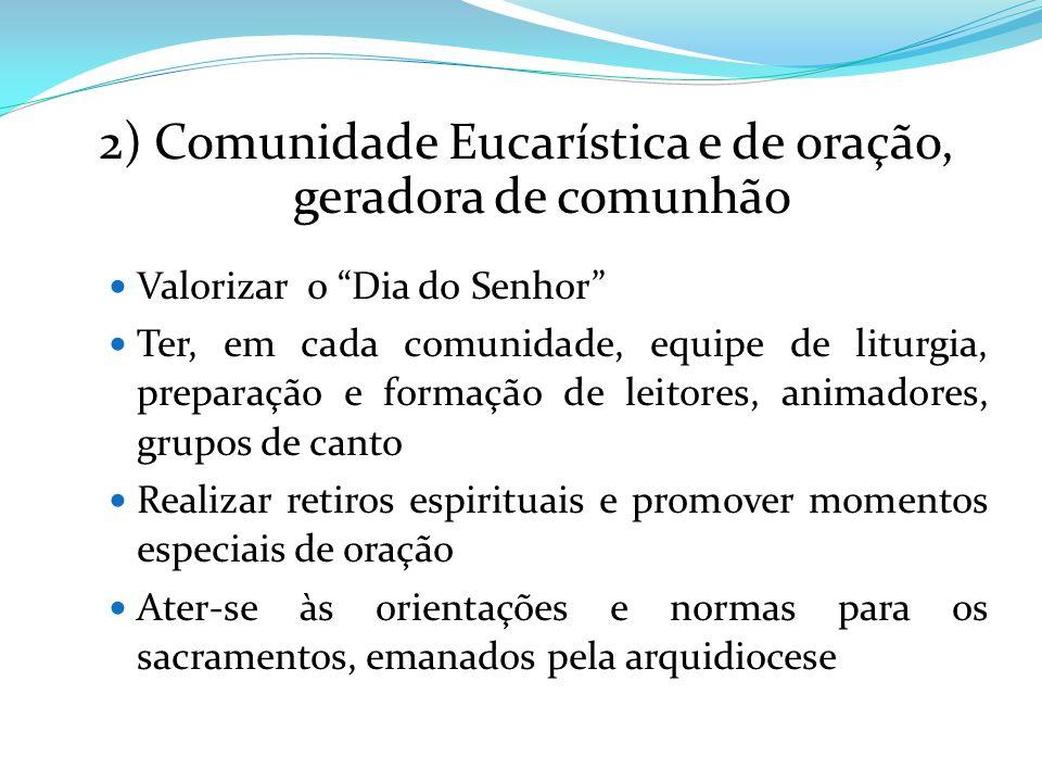 2) Comunidade Eucarística e de oração, geradora de comunhão Valorizar o Dia do Senhor Ter, em cada comunidade, equipe de liturgia, preparação e formaç