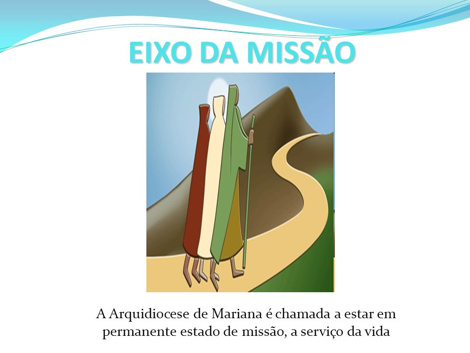 EIXO DA MISSÃO A Arquidiocese de Mariana é chamada a estar em permanente estado de missão, a serviço da vida