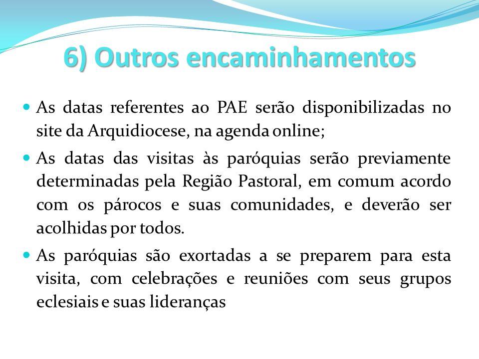 6) Outros encaminhamentos As datas referentes ao PAE serão disponibilizadas no site da Arquidiocese, na agenda online; As datas das visitas às paróqui