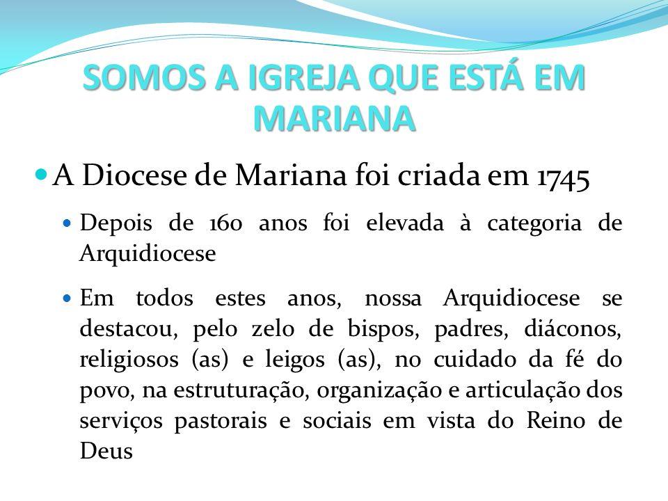 SOMOS A IGREJA QUE ESTÁ EM MARIANA A Diocese de Mariana foi criada em 1745 Depois de 160 anos foi elevada à categoria de Arquidiocese Em todos estes a