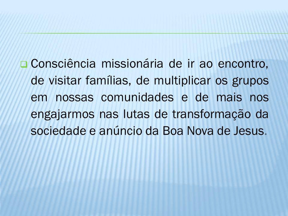 Consciência missionária de ir ao encontro, de visitar famílias, de multiplicar os grupos em nossas comunidades e de mais nos engajarmos nas lutas de t