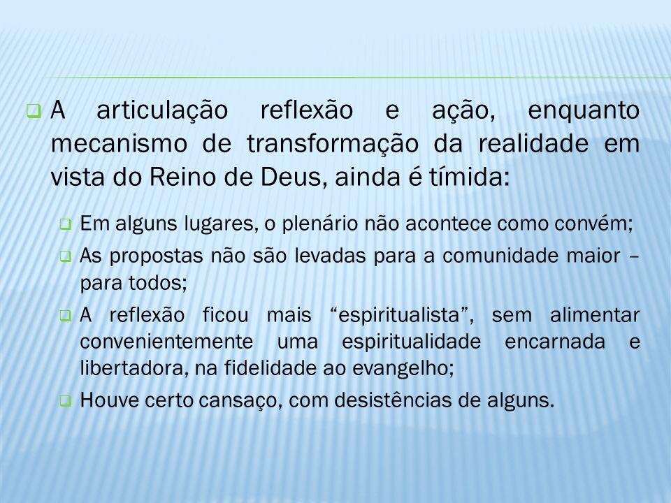 A articulação reflexão e ação, enquanto mecanismo de transformação da realidade em vista do Reino de Deus, ainda é tímida: Em alguns lugares, o plenár