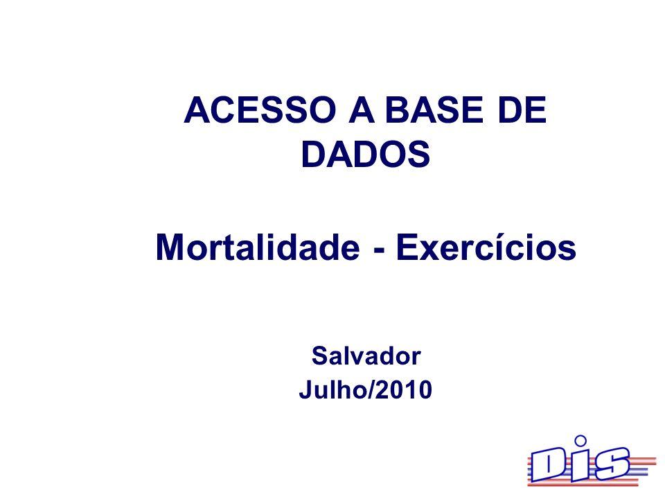 ACESSO A BASE DE DADOS Mortalidade - Exercícios Salvador Julho/2010