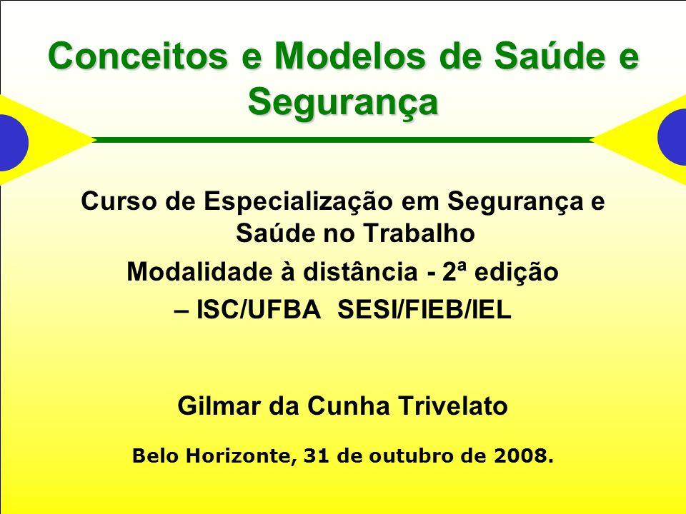 Conceitos e Modelos de Saúde e Segurança Curso de Especialização em Segurança e Saúde no Trabalho Modalidade à distância - 2ª edição – ISC/UFBA SESI/FIEB/IEL Gilmar da Cunha Trivelato Belo Horizonte, 31 de outubro de 2008.