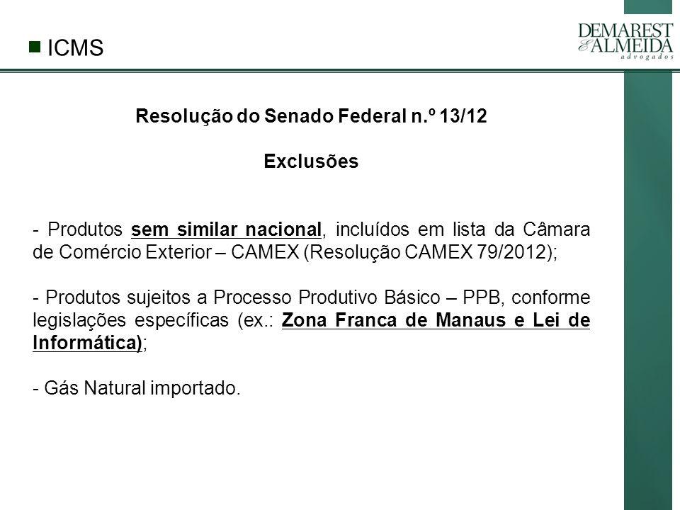 Resolução do Senado Federal n.º 13/12 Exclusões - Produtos sem similar nacional, incluídos em lista da Câmara de Comércio Exterior – CAMEX (Resolução CAMEX 79/2012); - Produtos sujeitos a Processo Produtivo Básico – PPB, conforme legislações específicas (ex.: Zona Franca de Manaus e Lei de Informática); - Gás Natural importado.