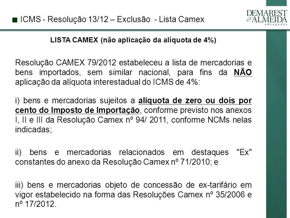 ICMS - Resolução 13/12 – Exclusão - Lista Camex LISTA CAMEX (não aplicação da alíquota de 4%) Resolução CAMEX 79/2012 estabeleceu a lista de mercadorias e bens importados, sem similar nacional, para fins da NÃO aplicação da alíquota interestadual do ICMS de 4%: i) bens e mercadorias sujeitos a alíquota de zero ou dois por cento do Imposto de Importação, conforme previsto nos anexos I, II e III da Resolução Camex nº 94/ 2011, conforme NCMs nelas indicadas; ii) bens e mercadorias relacionados em destaques Ex constantes do anexo da Resolução Camex nº 71/2010; e iii) bens e mercadorias objeto de concessão de ex-tarifário em vigor estabelecido na forma das Resoluções Camex nº 35/2006 e nº 17/2012.