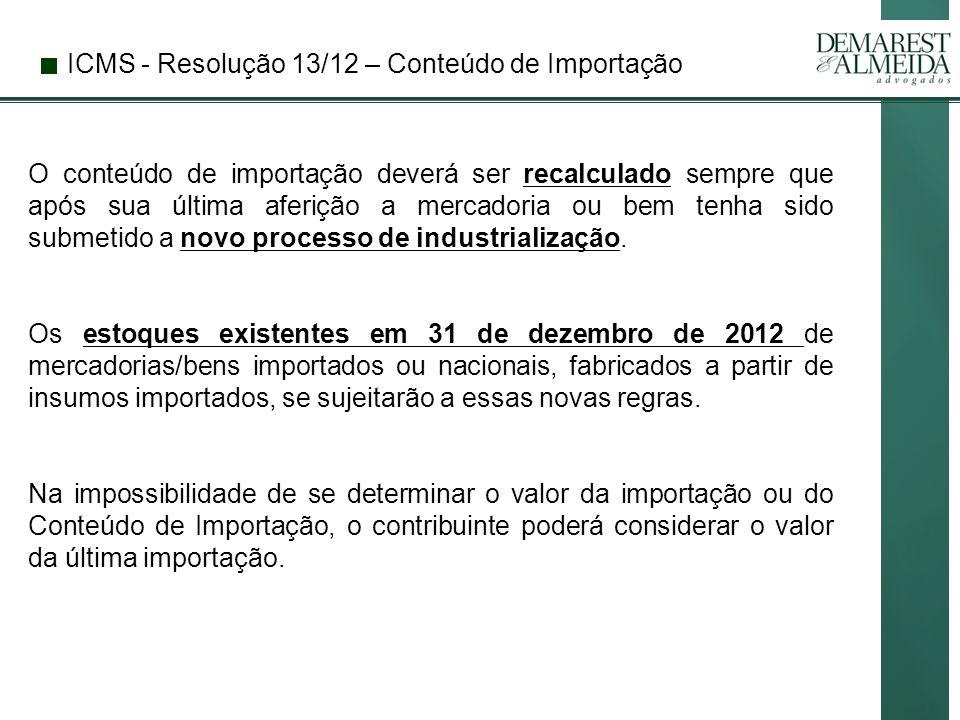 ICMS - Resolução 13/12 – Conteúdo de Importação O conteúdo de importação deverá ser recalculado sempre que após sua última aferição a mercadoria ou bem tenha sido submetido a novo processo de industrialização.