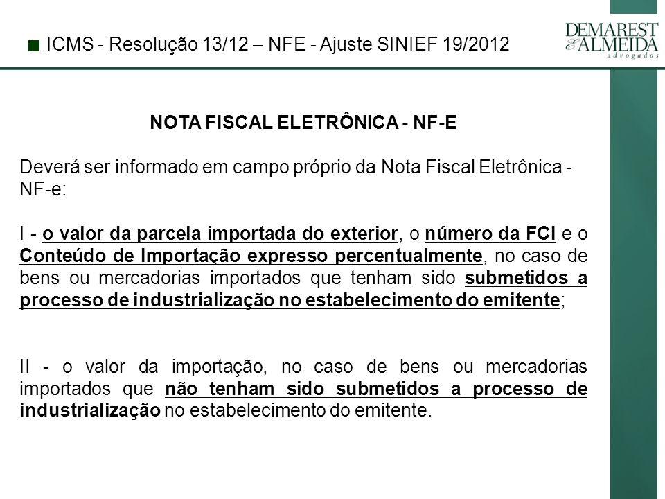 ICMS - Resolução 13/12 – NFE - Ajuste SINIEF 19/2012 NOTA FISCAL ELETRÔNICA - NF-E Deverá ser informado em campo próprio da Nota Fiscal Eletrônica - NF-e: I - o valor da parcela importada do exterior, o número da FCI e o Conteúdo de Importação expresso percentualmente, no caso de bens ou mercadorias importados que tenham sido submetidos a processo de industrialização no estabelecimento do emitente; II - o valor da importação, no caso de bens ou mercadorias importados que não tenham sido submetidos a processo de industrialização no estabelecimento do emitente.