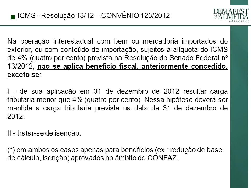 ICMS - Resolução 13/12 – CONVÊNIO 123/2012 Na operação interestadual com bem ou mercadoria importados do exterior, ou com conteúdo de importação, sujeitos à alíquota do ICMS de 4% (quatro por cento) prevista na Resolução do Senado Federal nº 13/2012, não se aplica benefício fiscal, anteriormente concedido, exceto se: I - de sua aplicação em 31 de dezembro de 2012 resultar carga tributária menor que 4% (quatro por cento).