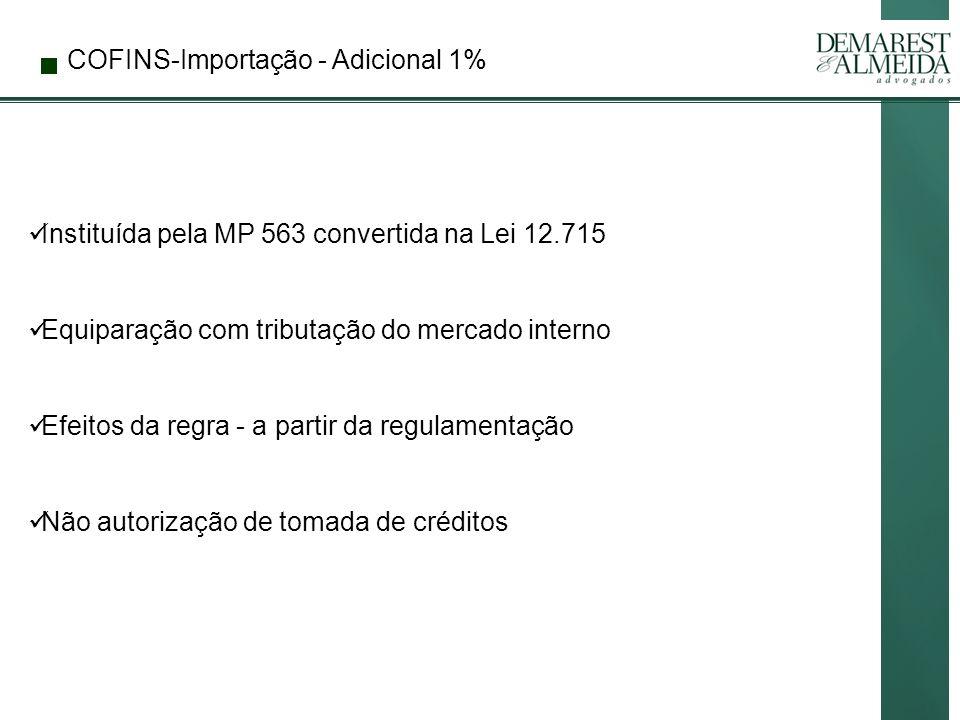 COFINS-Importação - Adicional 1% Instituída pela MP 563 convertida na Lei 12.715 Equiparação com tributação do mercado interno Efeitos da regra - a partir da regulamentação Não autorização de tomada de créditos