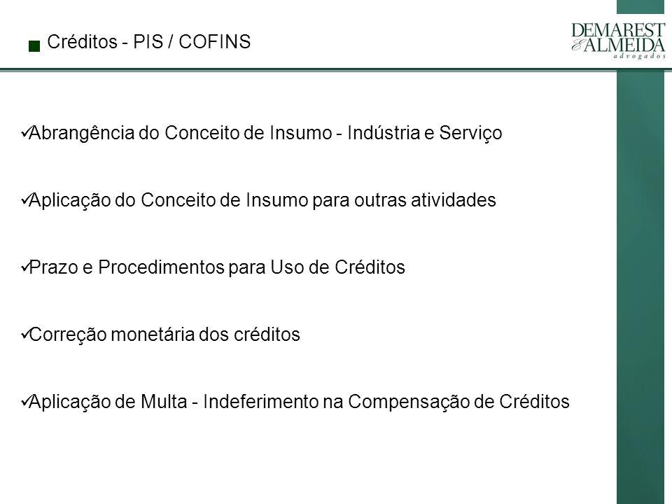 Créditos - PIS / COFINS Abrangência do Conceito de Insumo - Indústria e Serviço Aplicação do Conceito de Insumo para outras atividades Prazo e Procedimentos para Uso de Créditos Correção monetária dos créditos Aplicação de Multa - Indeferimento na Compensação de Créditos