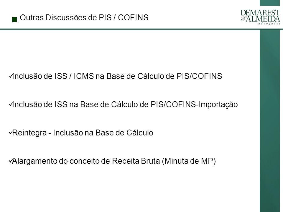 Outras Discussões de PIS / COFINS Inclusão de ISS / ICMS na Base de Cálculo de PIS/COFINS Inclusão de ISS na Base de Cálculo de PIS/COFINS-Importação Reintegra - Inclusão na Base de Cálculo Alargamento do conceito de Receita Bruta (Minuta de MP)