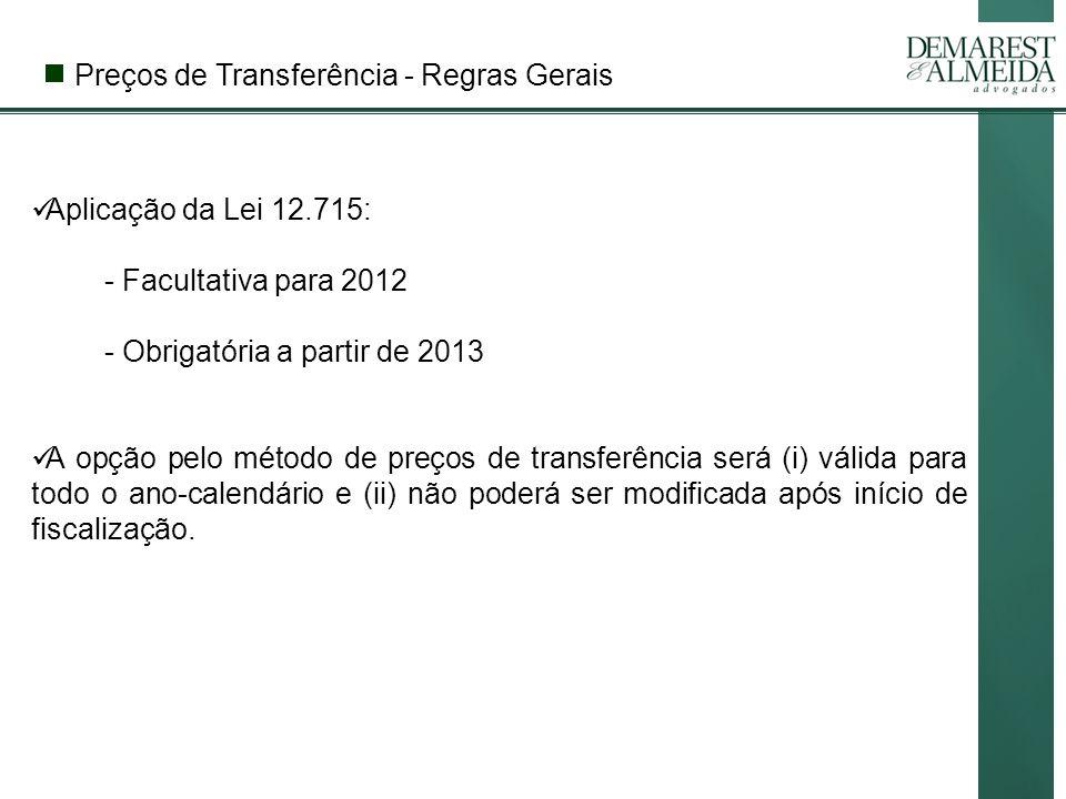Preços de Transferência - Regras Gerais Aplicação da Lei 12.715: - Facultativa para 2012 - Obrigatória a partir de 2013 A opção pelo método de preços de transferência será (i) válida para todo o ano-calendário e (ii) não poderá ser modificada após início de fiscalização.