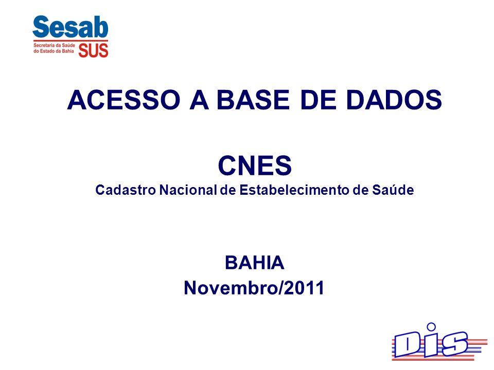 ACESSO A BASE DE DADOS CNES Cadastro Nacional de Estabelecimento de Saúde BAHIA Novembro/2011