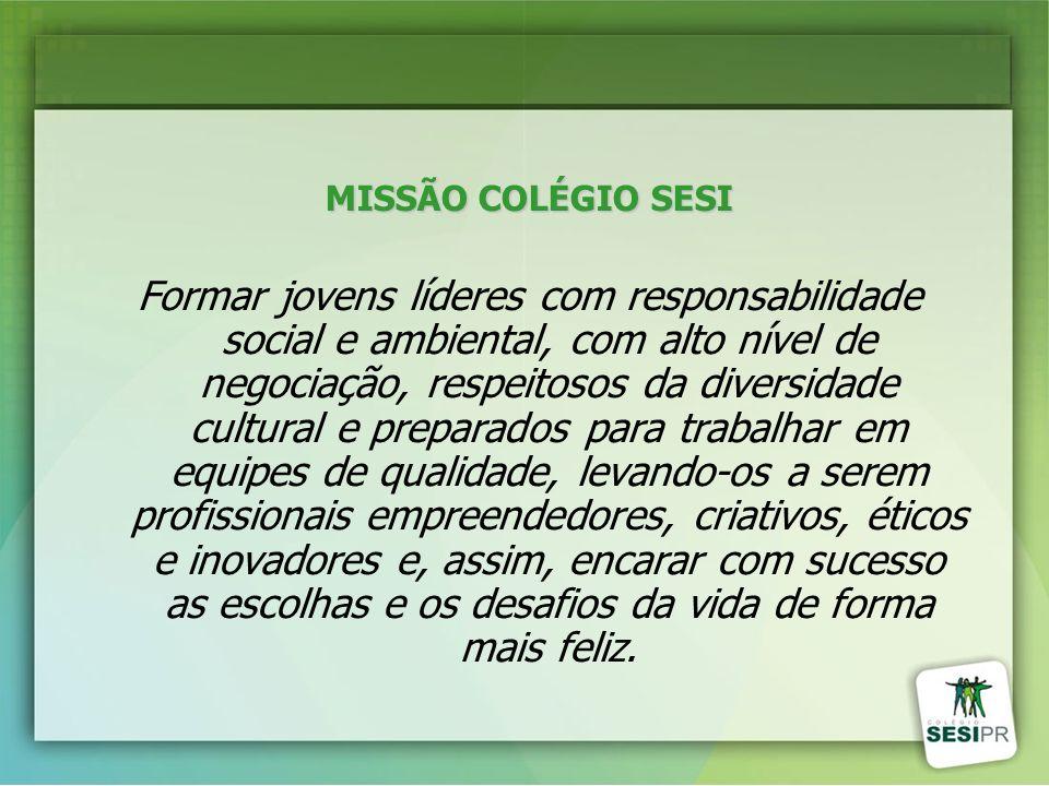 MISSÃO COLÉGIO SESI Formar jovens líderes com responsabilidade social e ambiental, com alto nível de negociação, respeitosos da diversidade cultural e