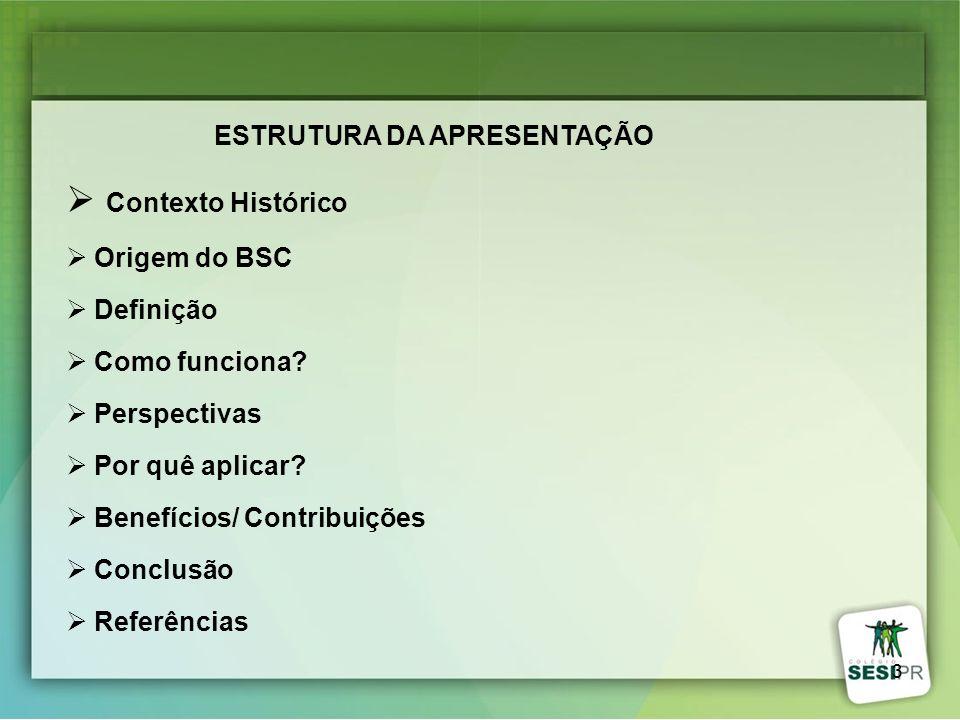 3 ESTRUTURA DA APRESENTAÇÃO Contexto Histórico Origem do BSC Definição Como funciona? Perspectivas Por quê aplicar? Benefícios/ Contribuições Conclusã