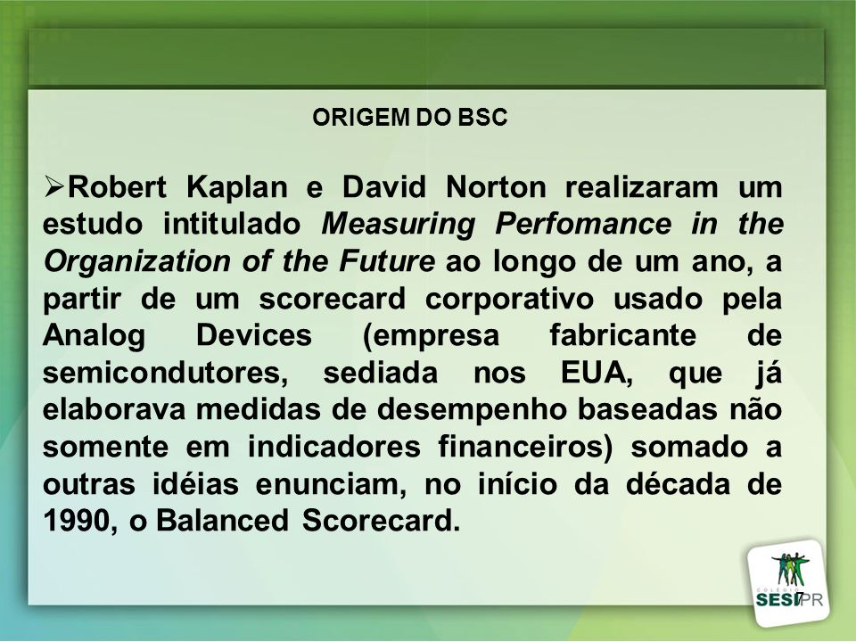 7 ORIGEM DO BSC Robert Kaplan e David Norton realizaram um estudo intitulado Measuring Perfomance in the Organization of the Future ao longo de um ano
