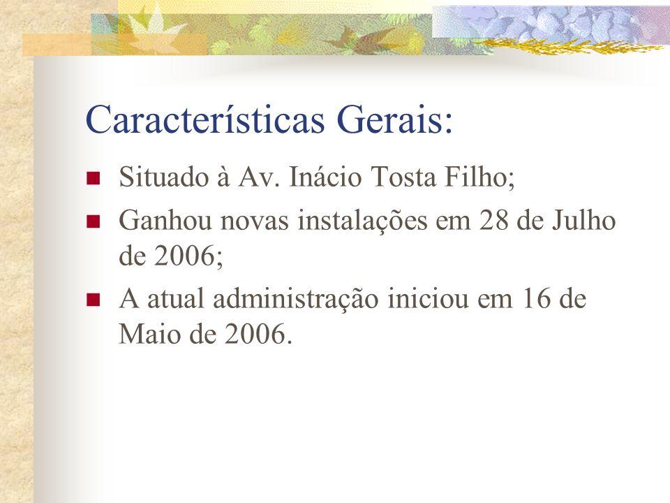 Características Gerais: Situado à Av. Inácio Tosta Filho; Ganhou novas instalações em 28 de Julho de 2006; A atual administração iniciou em 16 de Maio