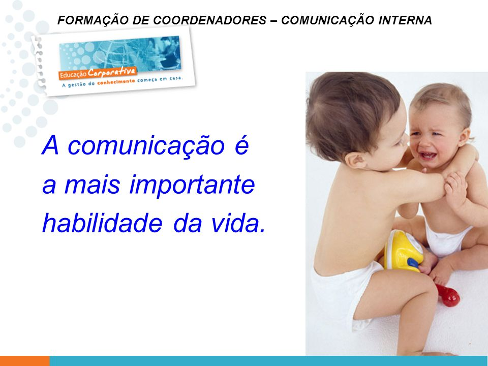 FORMAÇÃO DE COORDENADORES – COMUNICAÇÃO INTERNA A comunicação é a mais importante habilidade da vida.
