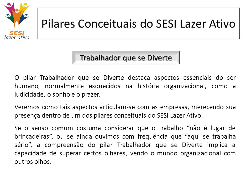 Pilares Conceituais do SESI Lazer Ativo Trabalhador que se Diverte Trabalhador que se Diverte O pilar Trabalhador que se Diverte destaca aspectos esse