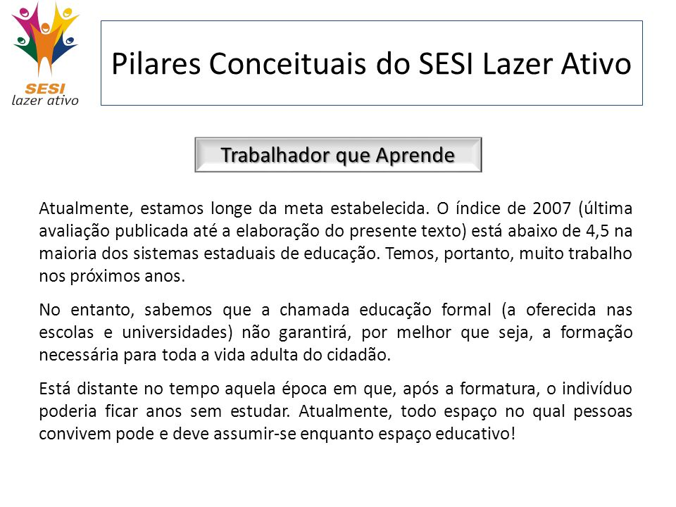 Pilares Conceituais do SESI Lazer Ativo Trabalhador que Aprende Atualmente, estamos longe da meta estabelecida. O índice de 2007 (última avaliação pub