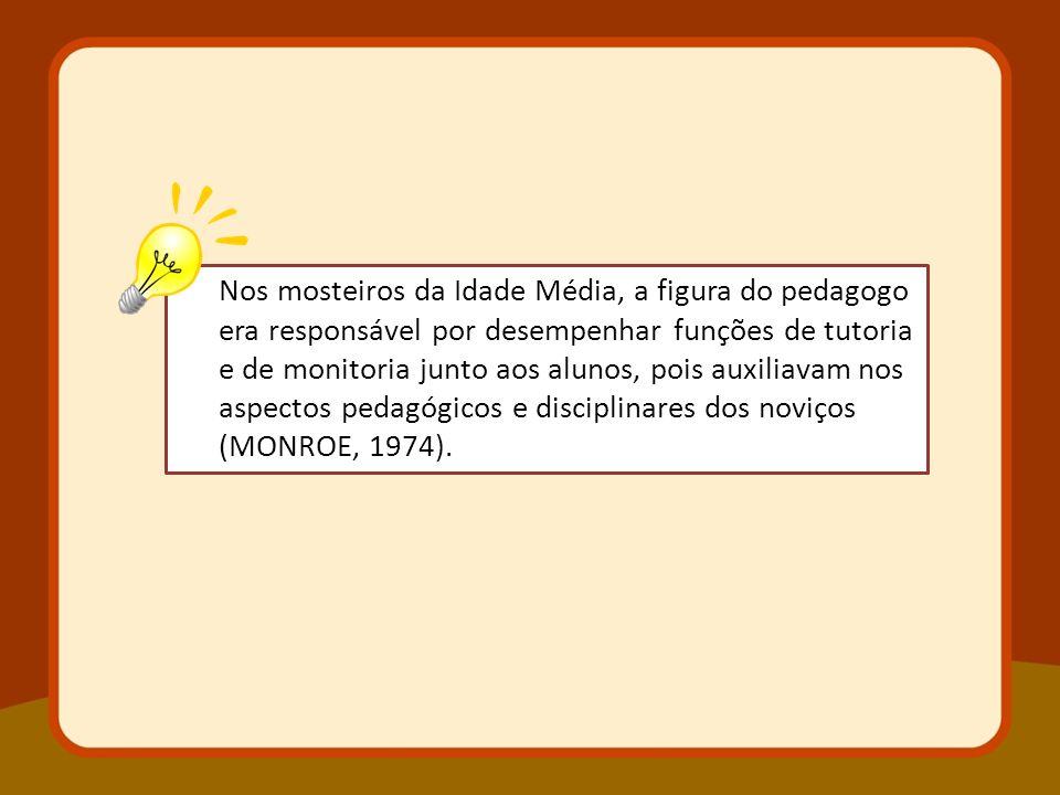 Nos mosteiros da Idade Média, a figura do pedagogo era responsável por desempenhar funções de tutoria e de monitoria junto aos alunos, pois auxiliavam