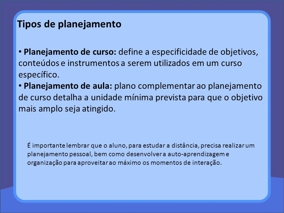 Tipos de planejamento Planejamento de curso: define a especificidade de objetivos, conteúdos e instrumentos a serem utilizados em um curso específico.