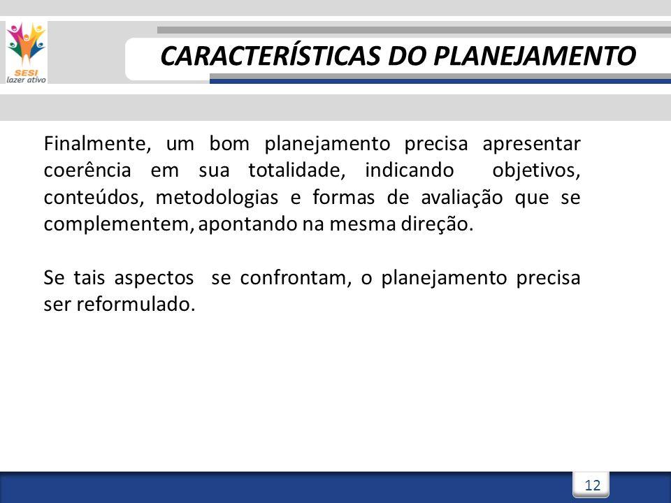 12 CARACTERÍSTICAS DO PLANEJAMENTO Finalmente, um bom planejamento precisa apresentar coerência em sua totalidade, indicando objetivos, conteúdos, met
