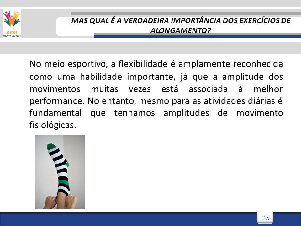 3/3/201425 No meio esportivo, a flexibilidade é amplamente reconhecida como uma habilidade importante, já que a amplitude dos movimentos muitas vezes
