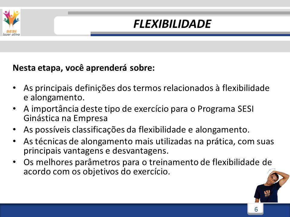 3/3/20146 6 Nesta etapa, você aprenderá sobre: As principais definições dos termos relacionados à flexibilidade e alongamento. A importância deste tip