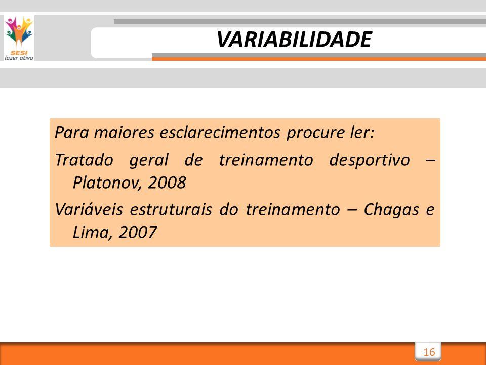 16 VARIABILIDADE Para maiores esclarecimentos procure ler: Tratado geral de treinamento desportivo – Platonov, 2008 Variáveis estruturais do treinamen