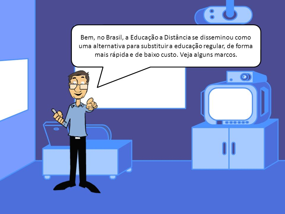 Bem, no Brasil, a Educação a Distância se disseminou como uma alternativa para substituir a educação regular, de forma mais rápida e de baixo custo. V