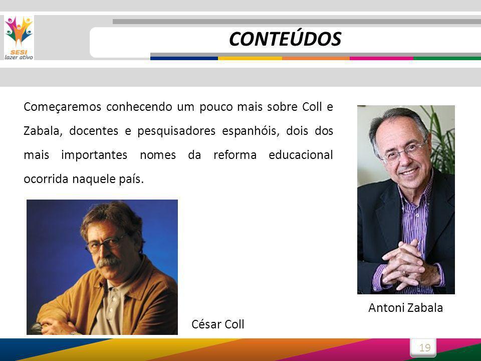 19 Começaremos conhecendo um pouco mais sobre Coll e Zabala, docentes e pesquisadores espanhóis, dois dos mais importantes nomes da reforma educaciona