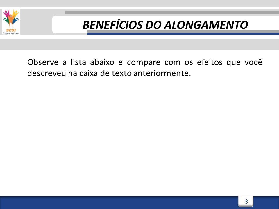3/3/20144 4 Benefícios do alongamento Observe a lista abaixo e compare com os efeitos que você descreveu na caixa de texto anteriormente.
