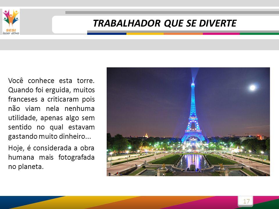 17 Você conhece esta torre. Quando foi erguida, muitos franceses a criticaram pois não viam nela nenhuma utilidade, apenas algo sem sentido no qual es