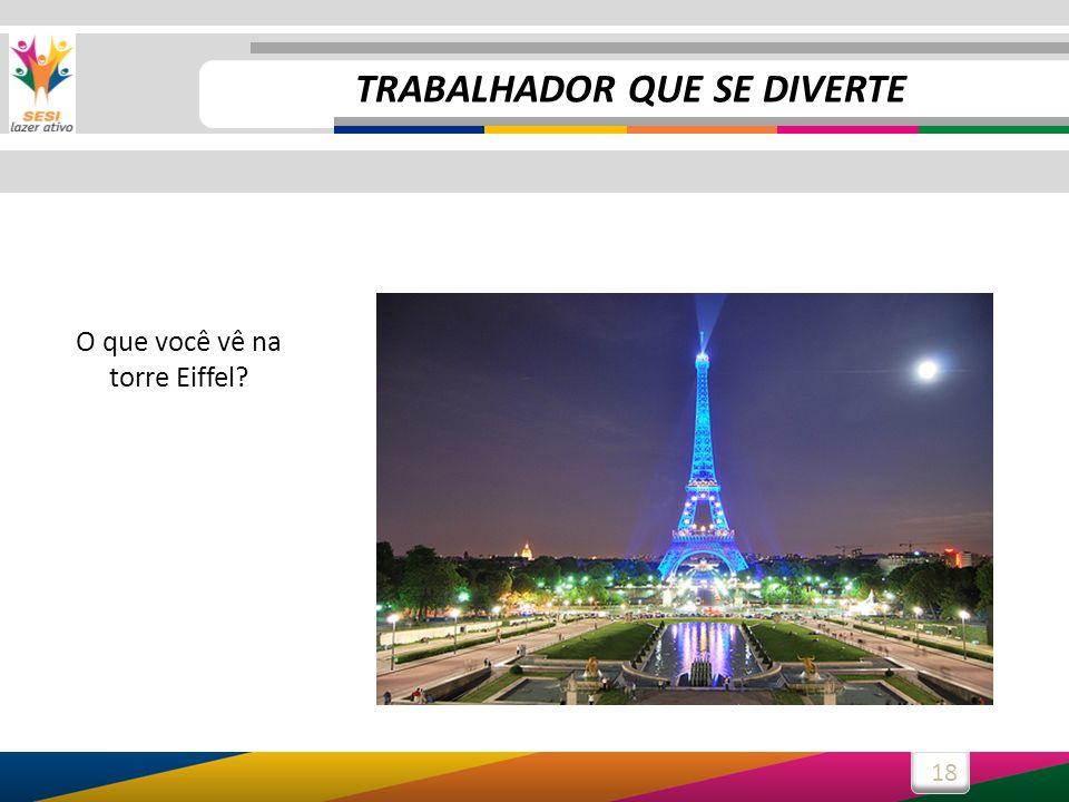 18 O que você vê na torre Eiffel? TRABALHADOR QUE SE DIVERTE