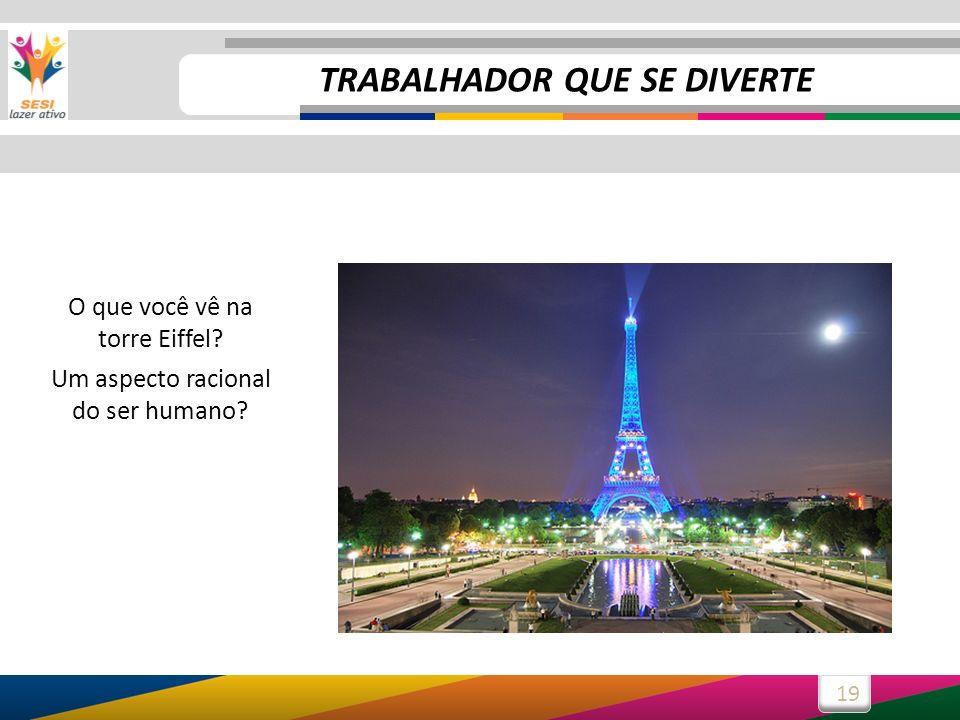 19 O que você vê na torre Eiffel? Um aspecto racional do ser humano? TRABALHADOR QUE SE DIVERTE