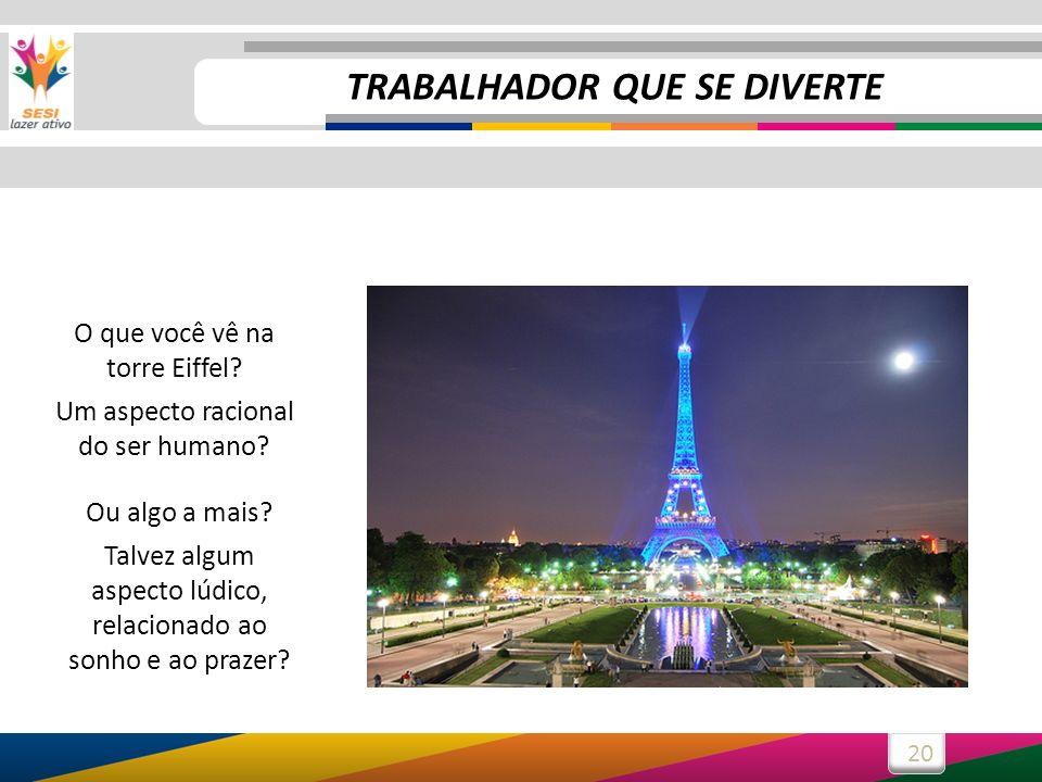 20 O que você vê na torre Eiffel? Um aspecto racional do ser humano? Ou algo a mais? Talvez algum aspecto lúdico, relacionado ao sonho e ao prazer? TR