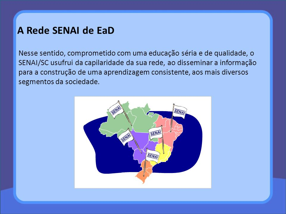 A Rede SENAI de EaD Nesse sentido, comprometido com uma educação séria e de qualidade, o SENAI/SC usufrui da capilaridade da sua rede, ao disseminar a informação para a construção de uma aprendizagem consistente, aos mais diversos segmentos da sociedade.