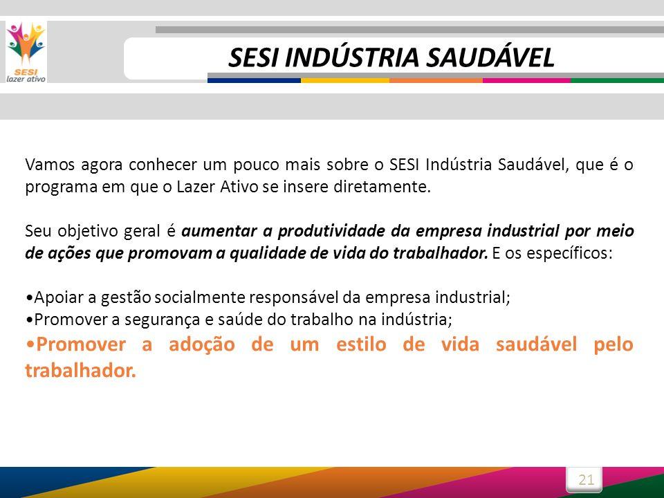 21 SESI INDÚSTRIA SAUDÁVEL Vamos agora conhecer um pouco mais sobre o SESI Indústria Saudável, que é o programa em que o Lazer Ativo se insere diretamente.