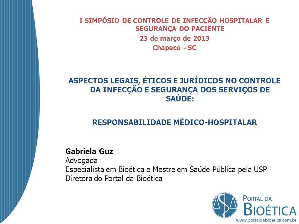 I SIMPÓSIO DE CONTROLE DE INFECÇÃO HOSPITALAR E SEGURANÇA DO PACIENTE 23 de março de 2013 Chapecó - SC ASPECTOS LEGAIS, ÉTICOS E JURÍDICOS NO CONTROLE DA INFECÇÃO E SEGURANÇA DOS SERVIÇOS DE SAÚDE: RESPONSABILIDADE MÉDICO-HOSPITALAR Gabriela Guz Advogada Especialista em Bioética e Mestre em Saúde Pública pela USP Diretora do Portal da Bioética