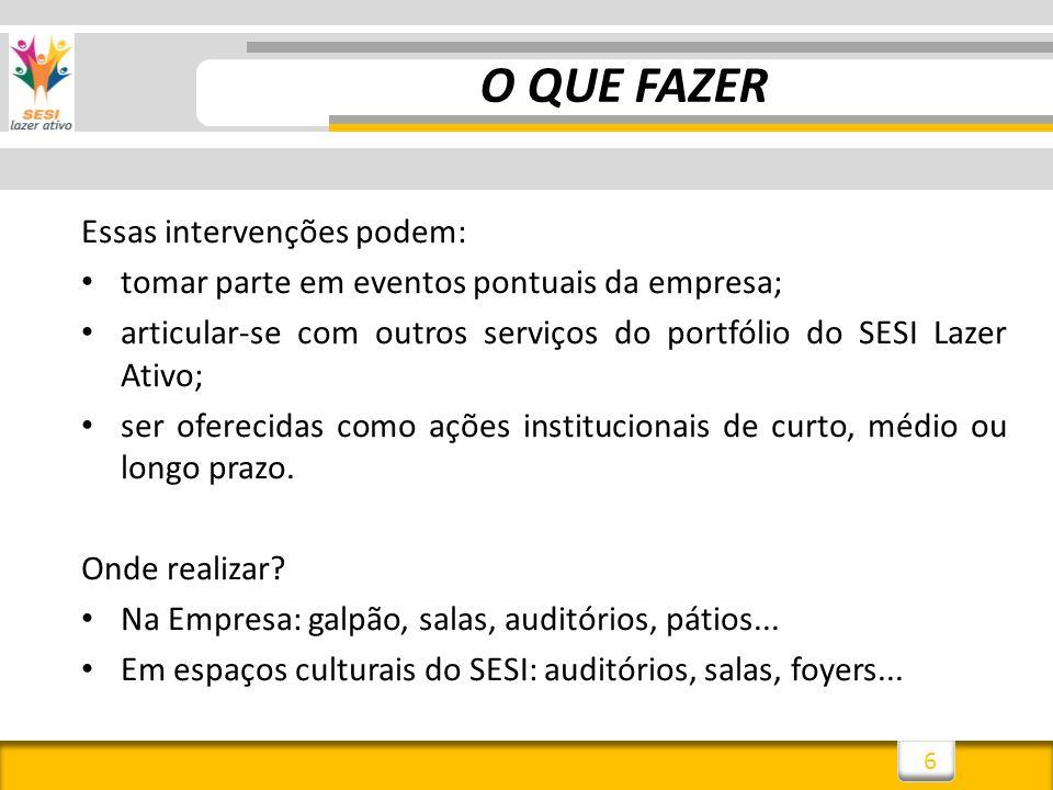 6 Essas intervenções podem: tomar parte em eventos pontuais da empresa; articular-se com outros serviços do portfólio do SESI Lazer Ativo; ser ofereci