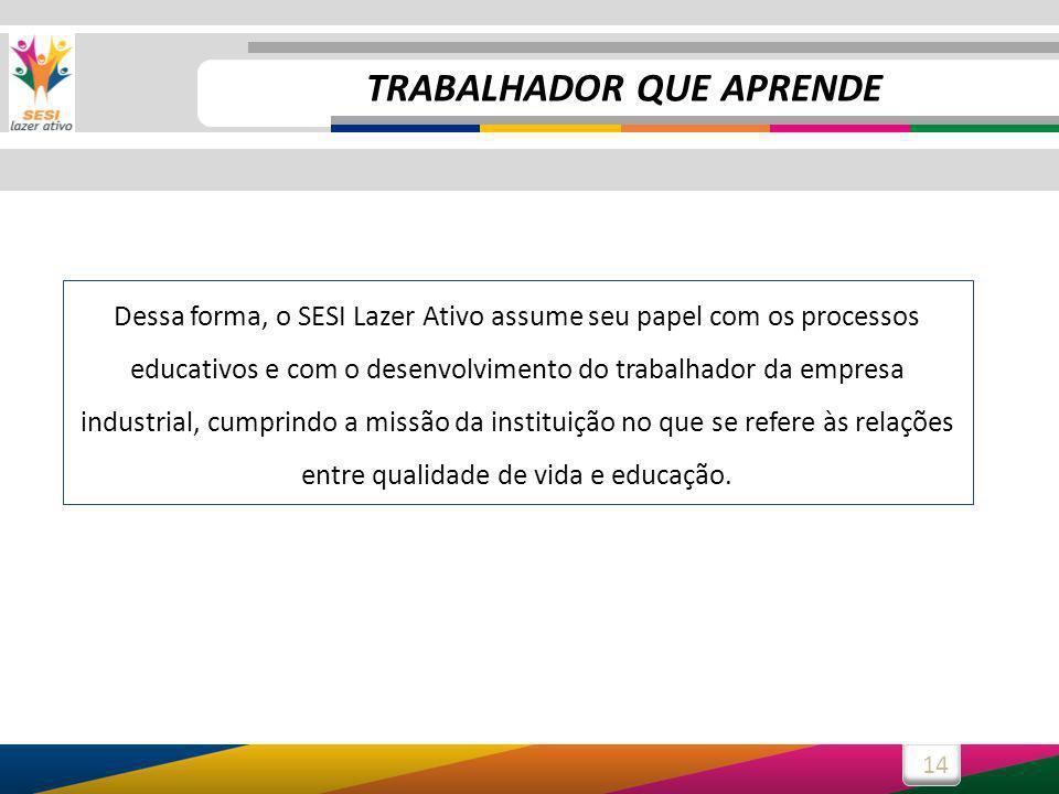 14 Dessa forma, o SESI Lazer Ativo assume seu papel com os processos educativos e com o desenvolvimento do trabalhador da empresa industrial, cumprindo a missão da instituição no que se refere às relações entre qualidade de vida e educação.
