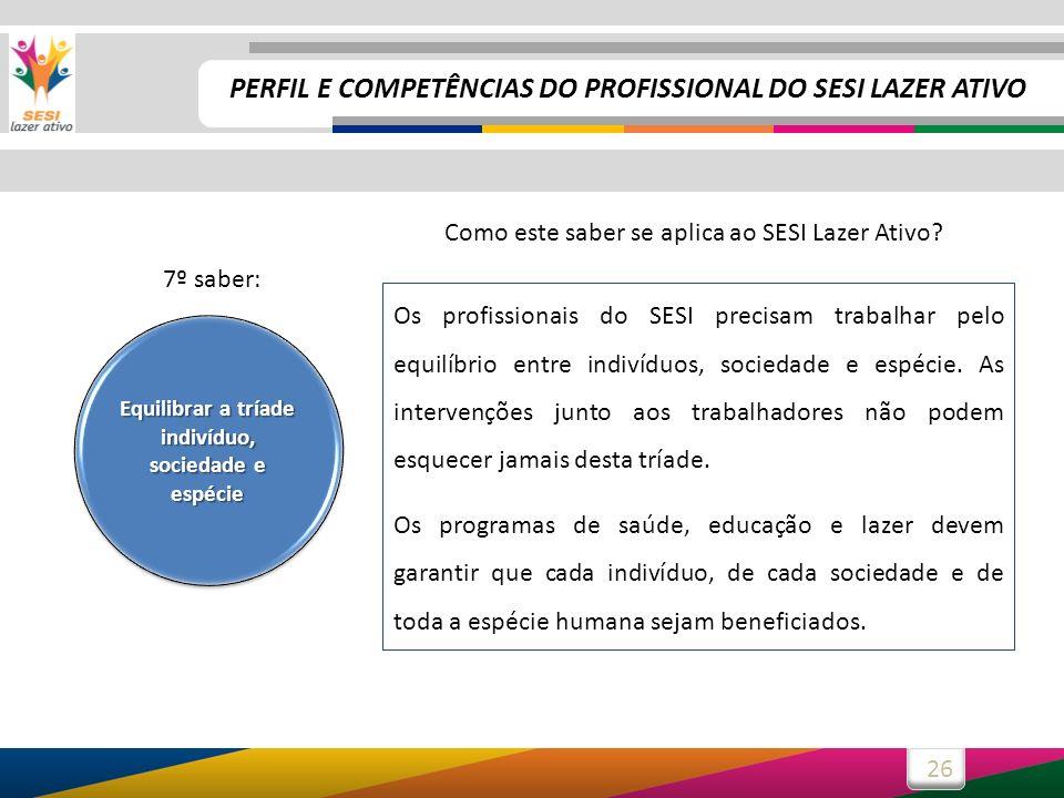 26 Os profissionais do SESI precisam trabalhar pelo equilíbrio entre indivíduos, sociedade e espécie. As intervenções junto aos trabalhadores não pode
