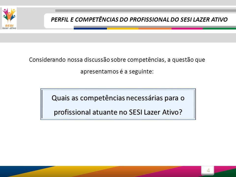 4 Considerando nossa discussão sobre competências, a questão que apresentamos é a seguinte: Quais as competências necessárias para o profissional atuante no SESI Lazer Ativo.