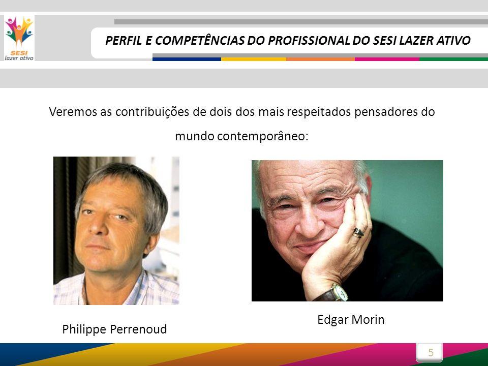 5 Veremos as contribuições de dois dos mais respeitados pensadores do mundo contemporâneo: Philippe Perrenoud Edgar Morin PERFIL E COMPETÊNCIAS DO PROFISSIONAL DO SESI LAZER ATIVO